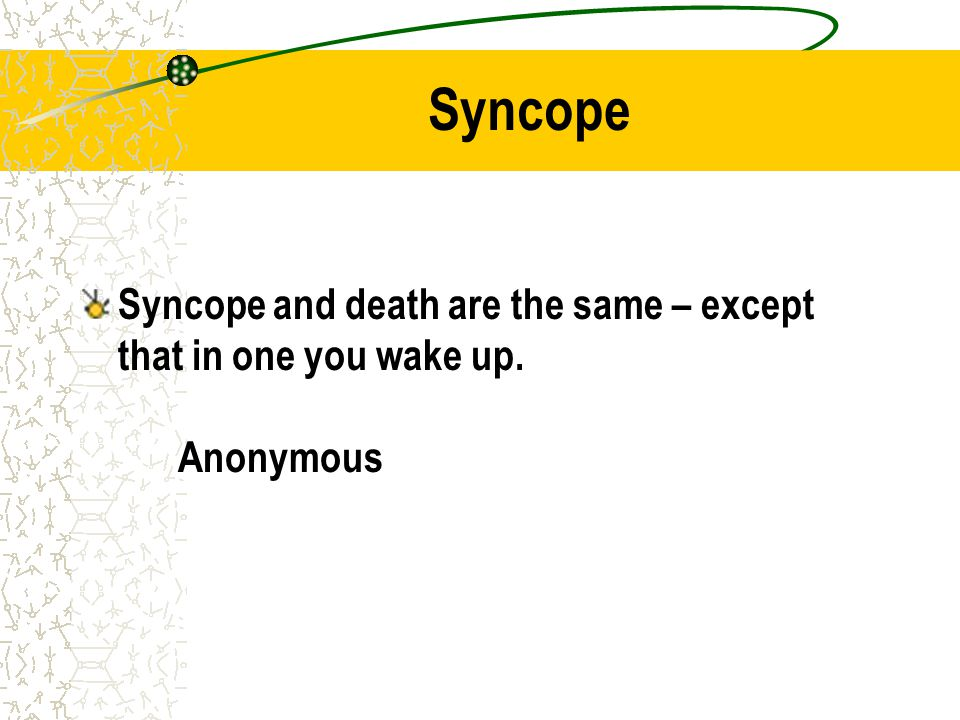 Syncope and death are the same – except that in one you wake up. Anonymous