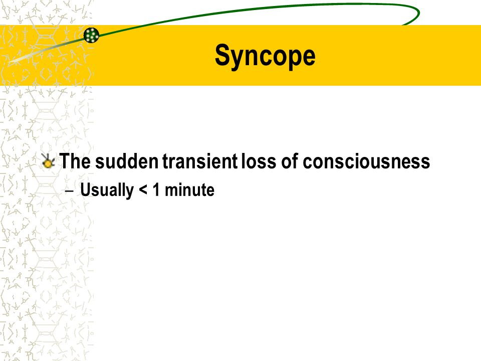 Syncope The sudden transient loss of consciousness – Usually < 1 minute