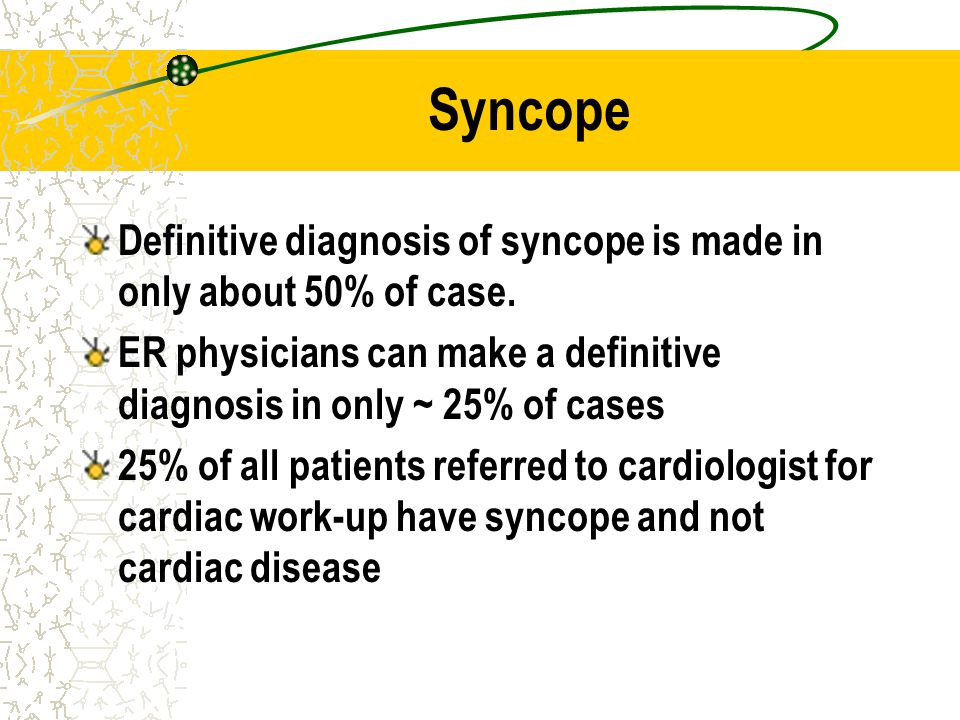 Syncope Definitive diagnosis of syncope is made in only about 50% of case. ER physicians can make a definitive diagnosis in only ~ 25% of cases 25% of