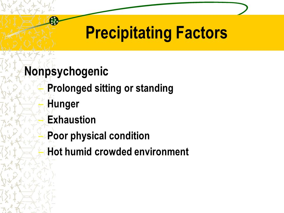 Precipitating Factors Nonpsychogenic – Prolonged sitting or standing – Hunger – Exhaustion – Poor physical condition – Hot humid crowded environment
