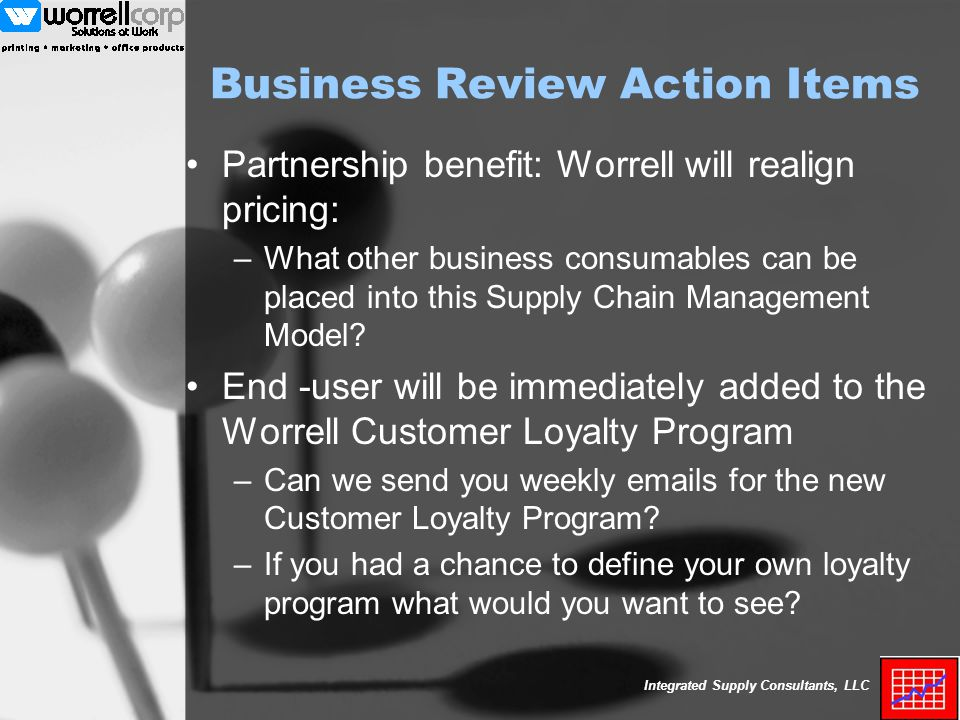 Integrated Supply Consultants, LLC Business Review Action Items Partnership benefit: Worrell will realign pricing: –What other business consumables can be placed into this Supply Chain Management Model.