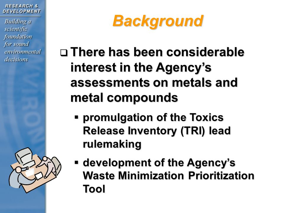 Background There has been considerable interest in the Agencys assessments on metals and metal compounds There has been considerable interest in the Agencys assessments on metals and metal compounds promulgation of the Toxics Release Inventory (TRI) lead rulemaking promulgation of the Toxics Release Inventory (TRI) lead rulemaking development of the Agencys Waste Minimization Prioritization Tool development of the Agencys Waste Minimization Prioritization Tool