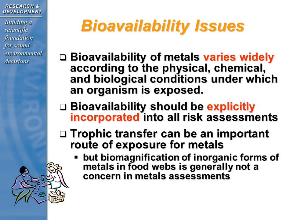 Bioavailability Issues Bioavailability of metals varies widely according to the physical, chemical, and biological conditions under which an organism is exposed.