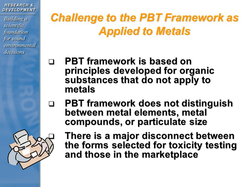 PBT framework is based on principles developed for organic substances that do not apply to metals PBT framework is based on principles developed for organic substances that do not apply to metals PBT framework does not distinguish between metal elements, metal compounds, or particulate size PBT framework does not distinguish between metal elements, metal compounds, or particulate size There is a major disconnect between the forms selected for toxicity testing and those in the marketplace There is a major disconnect between the forms selected for toxicity testing and those in the marketplace Challenge to the PBT Framework as Applied to Metals