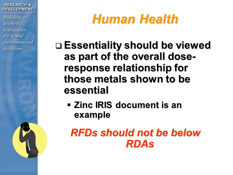 Essentiality should be viewed as part of the overall dose- response relationship for those metals shown to be essential Essentiality should be viewed as part of the overall dose- response relationship for those metals shown to be essential Zinc IRIS document is an example Zinc IRIS document is an example RFDs should not be below RDAs Human Health