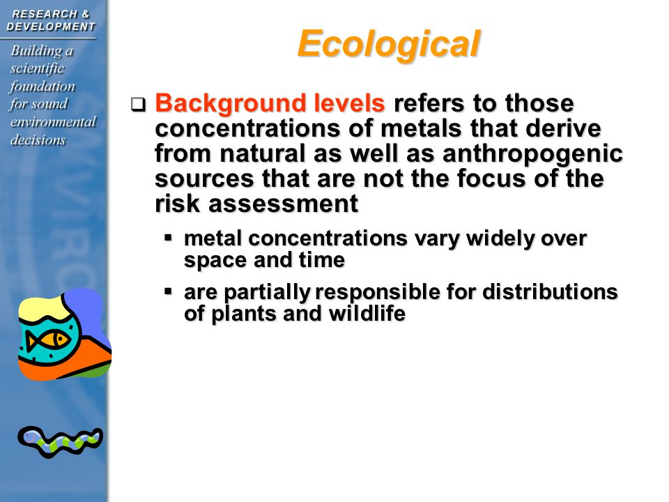 Ecological Background levels refers to those concentrations of metals that derive from natural as well as anthropogenic sources that are not the focus of the risk assessment Background levels refers to those concentrations of metals that derive from natural as well as anthropogenic sources that are not the focus of the risk assessment metal concentrations vary widely over space and time metal concentrations vary widely over space and time are partially responsible for distributions of plants and wildlife are partially responsible for distributions of plants and wildlife
