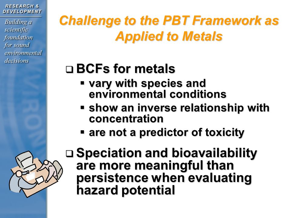 BCFs for metals BCFs for metals vary with species and environmental conditions vary with species and environmental conditions show an inverse relationship with concentration show an inverse relationship with concentration are not a predictor of toxicity are not a predictor of toxicity Speciation and bioavailability are more meaningful than persistence when evaluating hazard potential Speciation and bioavailability are more meaningful than persistence when evaluating hazard potential Challenge to the PBT Framework as Applied to Metals