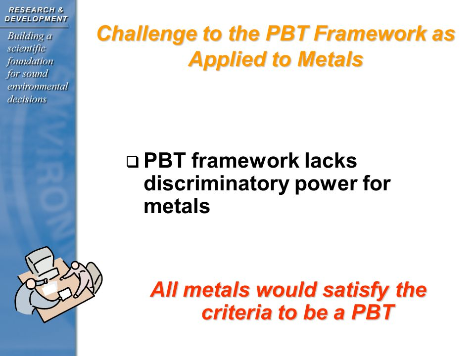 Metals Framework Develop a cross-Agency guidance for assessing metal and metal compounds Develop a cross-Agency guidance for assessing metal and metal compounds discussions within the Agency, with external stakeholders and with Congress discussions within the Agency, with external stakeholders and with Congress provide opportunities for external input, peer review and cross- Agency involvement provide opportunities for external input, peer review and cross- Agency involvement