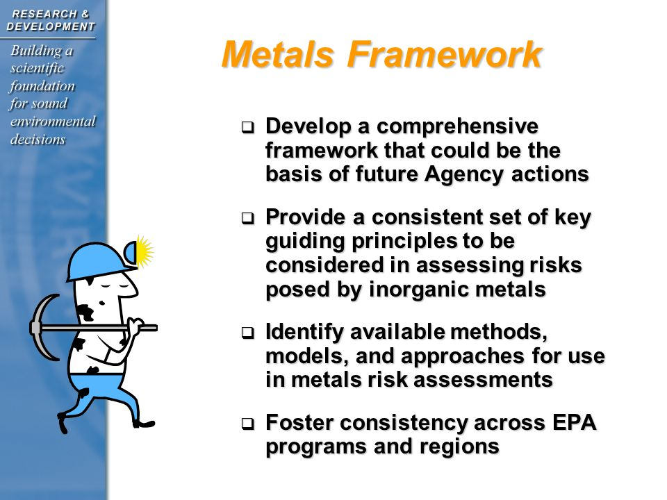 Metals Framework Develop a comprehensive framework that could be the basis of future Agency actions Develop a comprehensive framework that could be the basis of future Agency actions Provide a consistent set of key guiding principles to be considered in assessing risks posed by inorganic metals Provide a consistent set of key guiding principles to be considered in assessing risks posed by inorganic metals Identify available methods, models, and approaches for use in metals risk assessments Identify available methods, models, and approaches for use in metals risk assessments Foster consistency across EPA programs and regions Foster consistency across EPA programs and regions