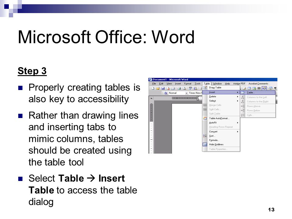 13 Microsoft Office: Word Step 3 Properly creating tables is also key to accessibility Rather than drawing lines and inserting tabs to mimic columns, tables should be created using the table tool Select Table Insert Table to access the table dialog
