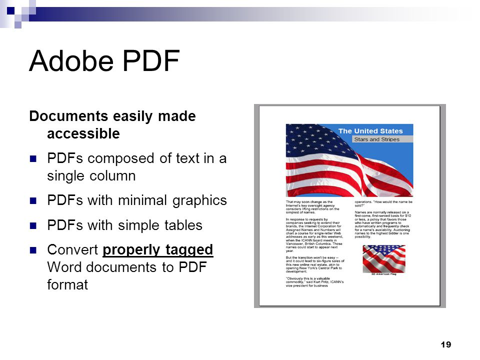 19 Adobe PDF Documents easily made accessible PDFs composed of text in a single column PDFs with minimal graphics PDFs with simple tables Convert properly tagged Word documents to PDF format