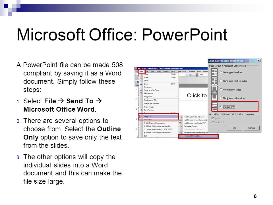 6 Microsoft Office: PowerPoint A PowerPoint file can be made 508 compliant by saving it as a Word document. Simply follow these steps: 1. Select File