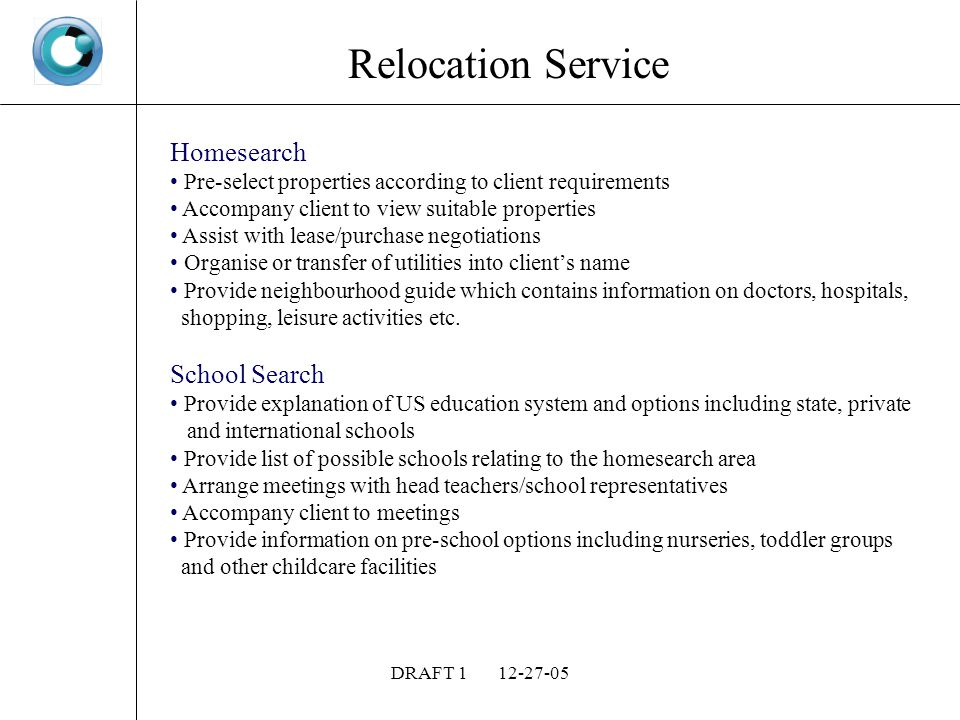 DRAFT Relocation Service Homesearch Pre-select properties according to client requirements Accompany client to view suitable properties Assist with lease/purchase negotiations Organise or transfer of utilities into clients name Provide neighbourhood guide which contains information on doctors, hospitals, shopping, leisure activities etc.