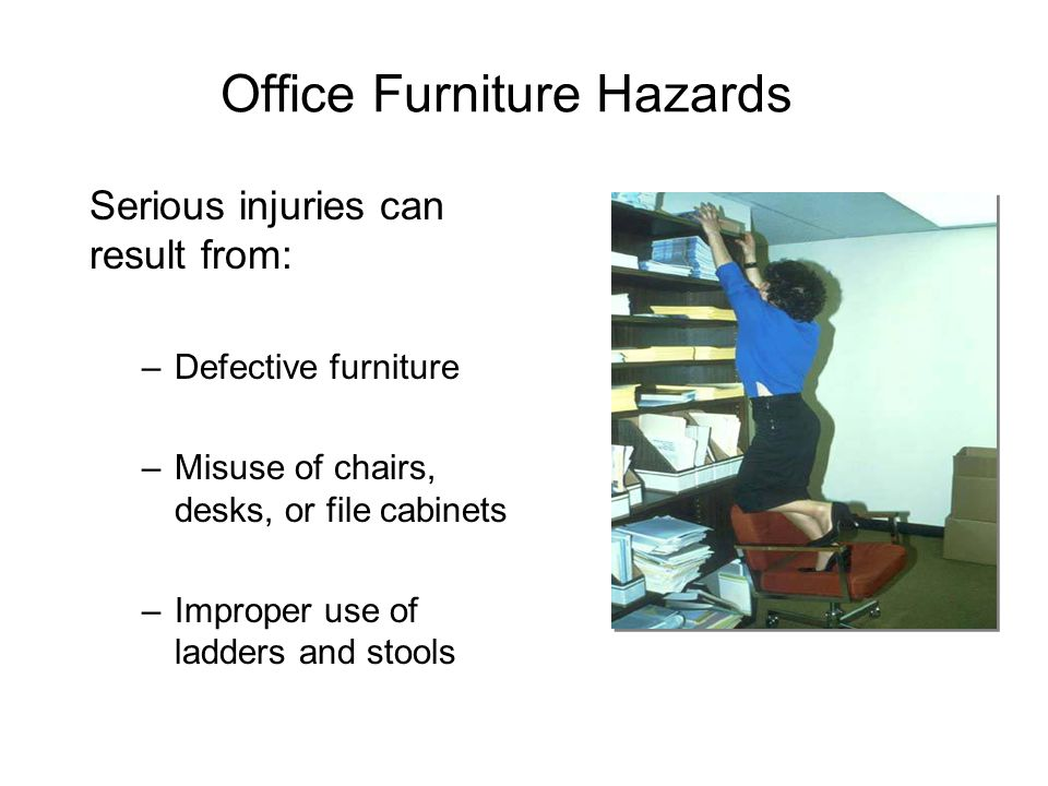Office Furniture Hazards Serious injuries can result from: –Defective furniture –Misuse of chairs, desks, or file cabinets –Improper use of ladders an