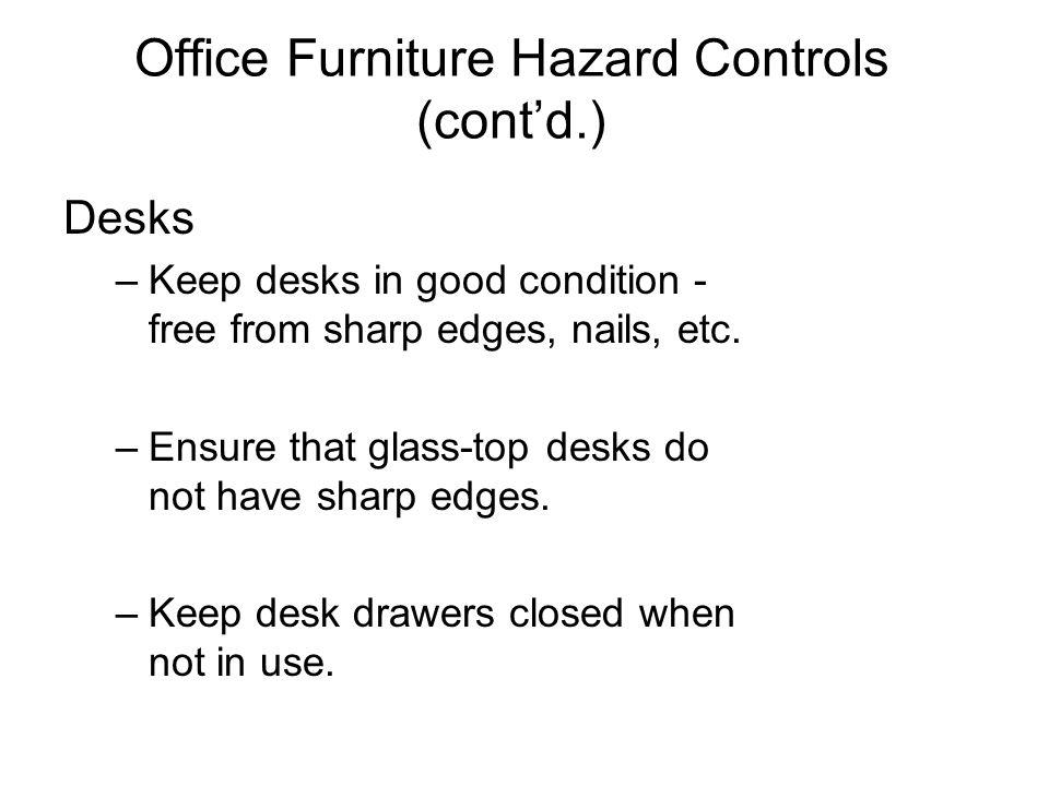 Office Furniture Hazard Controls (contd.) Desks –Keep desks in good condition - free from sharp edges, nails, etc. –Ensure that glass-top desks do not