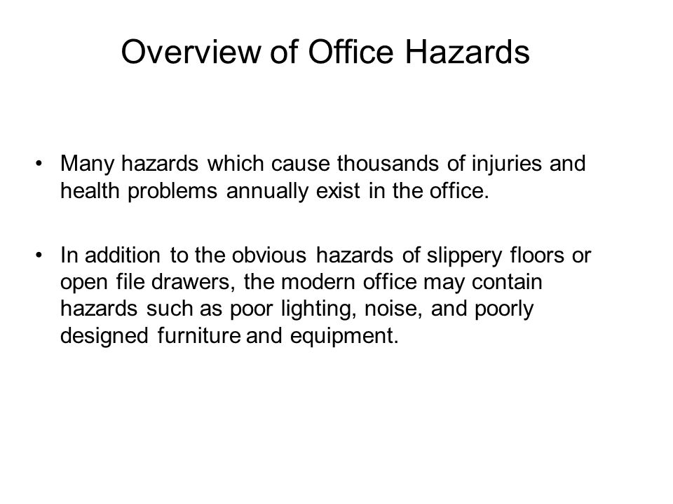 Overview of Office Hazards Many hazards which cause thousands of injuries and health problems annually exist in the office. In addition to the obvious