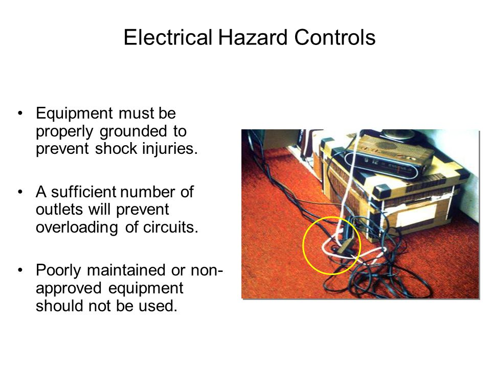 Electrical Hazard Controls Equipment must be properly grounded to prevent shock injuries. A sufficient number of outlets will prevent overloading of c