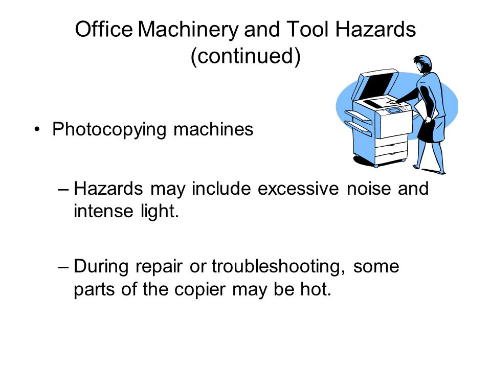 Office Machinery and Tool Hazards (continued) Photocopying machines –Hazards may include excessive noise and intense light. –During repair or troubles