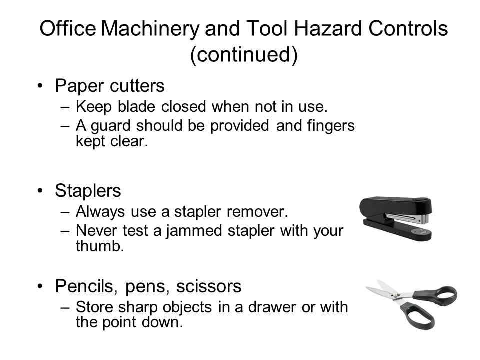 Office Machinery and Tool Hazard Controls (continued) Paper cutters –Keep blade closed when not in use. –A guard should be provided and fingers kept c