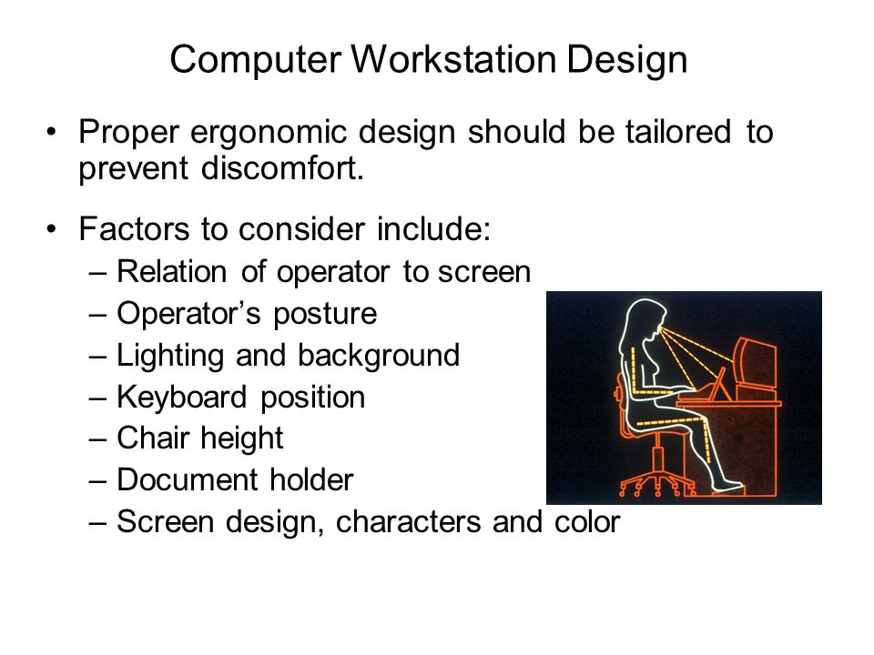 Computer Workstation Design Proper ergonomic design should be tailored to prevent discomfort. Factors to consider include: –Relation of operator to sc