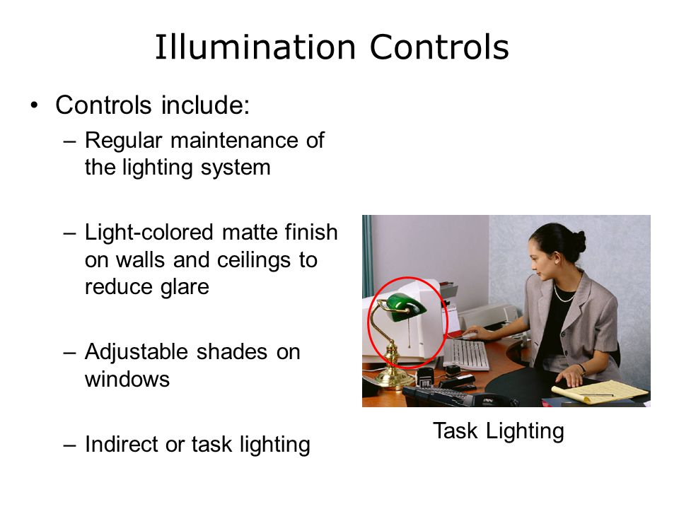 Illumination Controls Controls include: –Regular maintenance of the lighting system –Light-colored matte finish on walls and ceilings to reduce glare