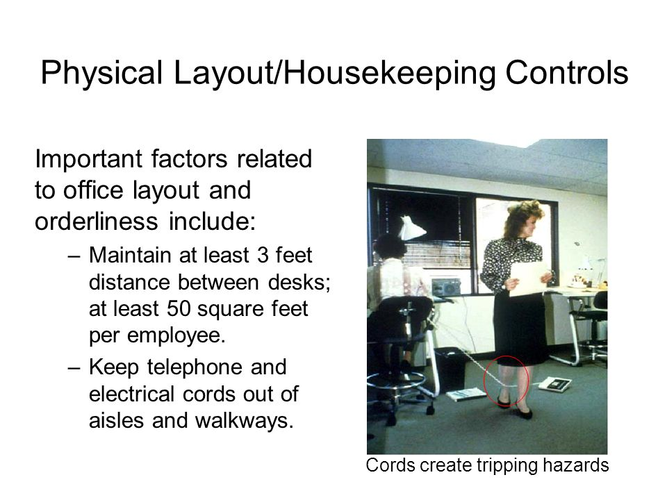 Physical Layout/Housekeeping Controls Important factors related to office layout and orderliness include: –Maintain at least 3 feet distance between d