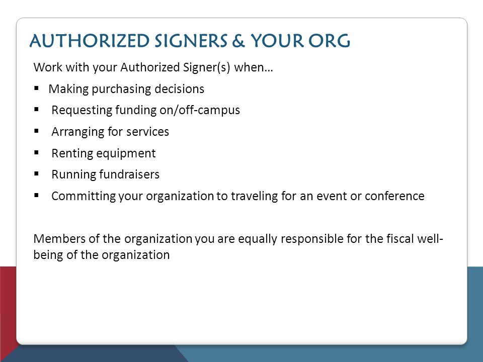 AUTHORIZED SIGNERS & YOUR ORG Work with your Authorized Signer(s) when… Making purchasing decisions Requesting funding on/off-campus Arranging for ser