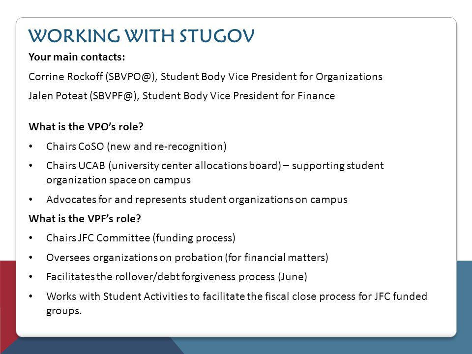 WORKING WITH STUGOV Your main contacts: Corrine Rockoff (SBVPO@), Student Body Vice President for Organizations Jalen Poteat (SBVPF@), Student Body Vi