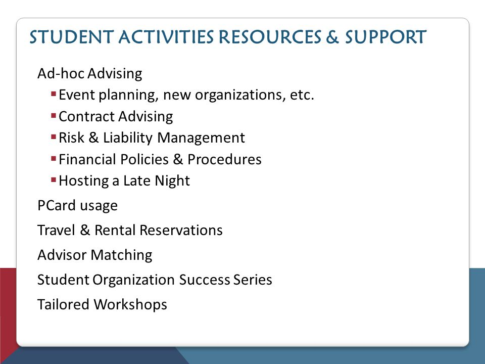 STUDENT ACTIVITIES RESOURCES & SUPPORT Ad-hoc Advising Event planning, new organizations, etc. Contract Advising Risk & Liability Management Financial