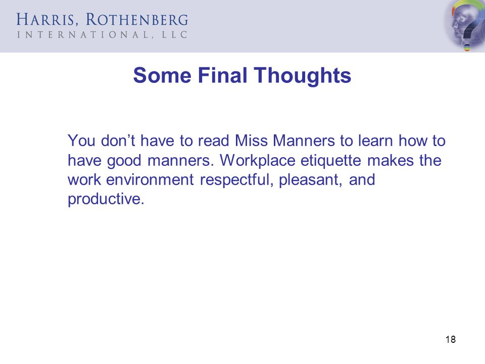 18 Some Final Thoughts You dont have to read Miss Manners to learn how to have good manners. Workplace etiquette makes the work environment respectful
