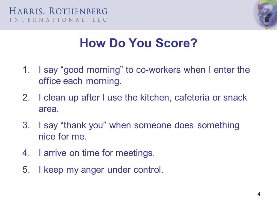4 How Do You Score? 1.I say good morning to co-workers when I enter the office each morning. 2.I clean up after I use the kitchen, cafeteria or snack