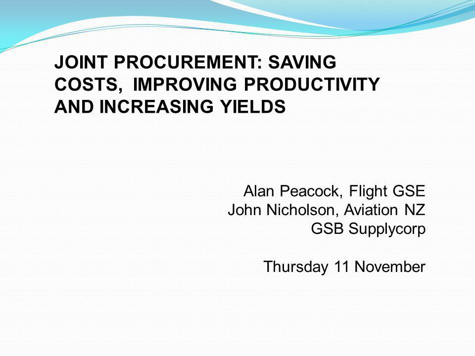Alan Peacock, Flight GSE John Nicholson, Aviation NZ GSB Supplycorp Thursday 11 November JOINT PROCUREMENT: SAVING COSTS, IMPROVING PRODUCTIVITY AND INCREASING YIELDS
