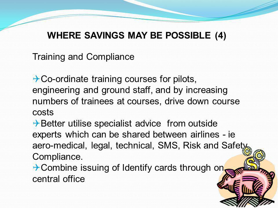 Training and Compliance Co-ordinate training courses for pilots, engineering and ground staff, and by increasing numbers of trainees at courses, drive down course costs Better utilise specialist advice from outside experts which can be shared between airlines - ie aero-medical, legal, technical, SMS, Risk and Safety Compliance.