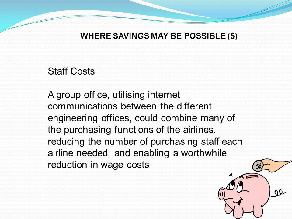 Staff Costs A group office, utilising internet communications between the different engineering offices, could combine many of the purchasing functions of the airlines, reducing the number of purchasing staff each airline needed, and enabling a worthwhile reduction in wage costs WHERE SAVINGS MAY BE POSSIBLE (5)