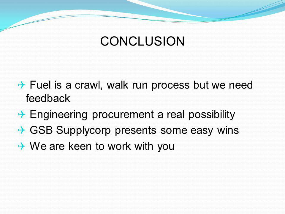 Fuel is a crawl, walk run process but we need feedback Engineering procurement a real possibility GSB Supplycorp presents some easy wins We are keen to work with you CONCLUSION