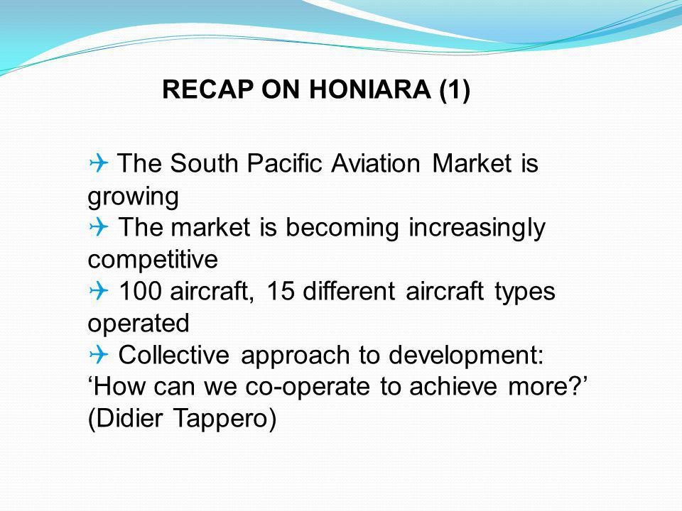 The South Pacific Aviation Market is growing The market is becoming increasingly competitive 100 aircraft, 15 different aircraft types operated Collective approach to development: How can we co-operate to achieve more.
