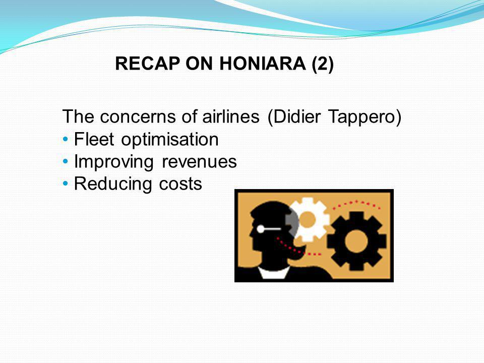 The concerns of airlines (Didier Tappero) Fleet optimisation Improving revenues Reducing costs RECAP ON HONIARA (2)
