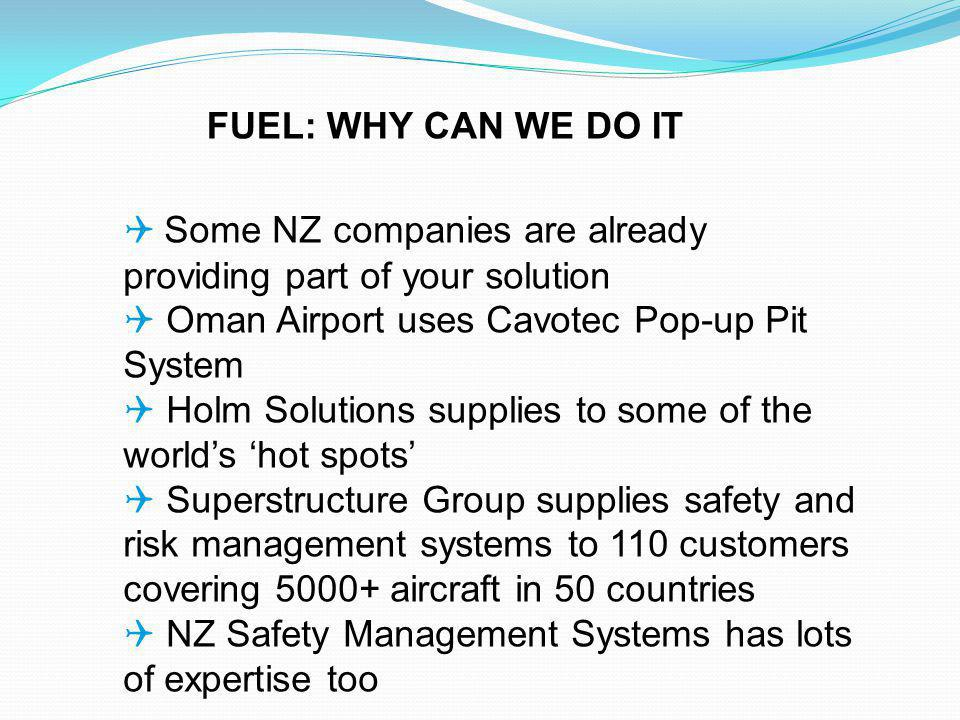 Some NZ companies are already providing part of your solution Oman Airport uses Cavotec Pop-up Pit System Holm Solutions supplies to some of the worlds hot spots Superstructure Group supplies safety and risk management systems to 110 customers covering aircraft in 50 countries NZ Safety Management Systems has lots of expertise too FUEL: WHY CAN WE DO IT