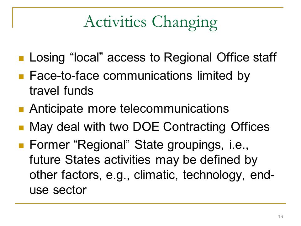 13 Activities Changing Losing local access to Regional Office staff Face-to-face communications limited by travel funds Anticipate more telecommunications May deal with two DOE Contracting Offices Former Regional State groupings, i.e., future States activities may be defined by other factors, e.g., climatic, technology, end- use sector