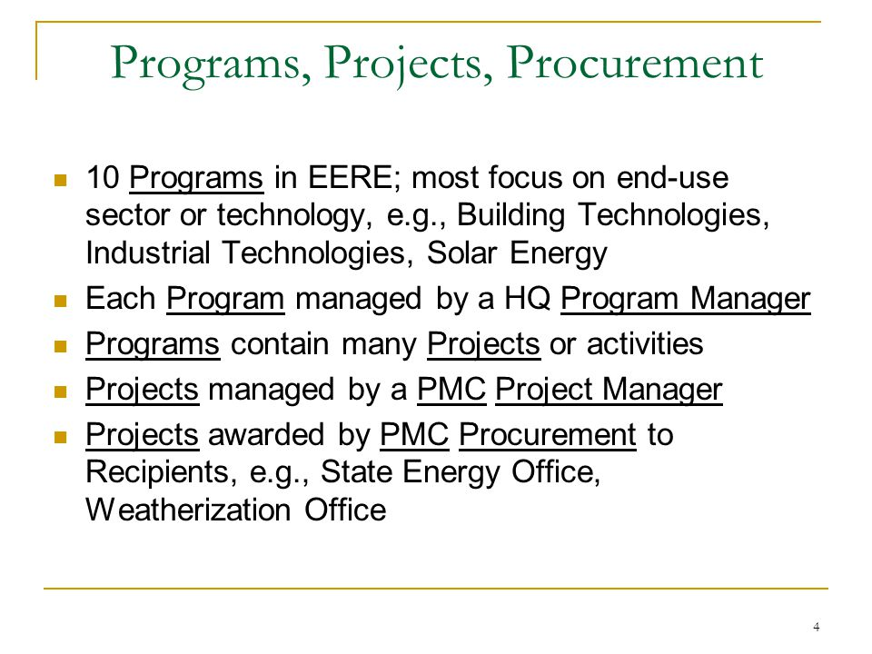 4 Programs, Projects, Procurement 10 Programs in EERE; most focus on end-use sector or technology, e.g., Building Technologies, Industrial Technologies, Solar Energy Each Program managed by a HQ Program Manager Programs contain many Projects or activities Projects managed by a PMC Project Manager Projects awarded by PMC Procurement to Recipients, e.g., State Energy Office, Weatherization Office
