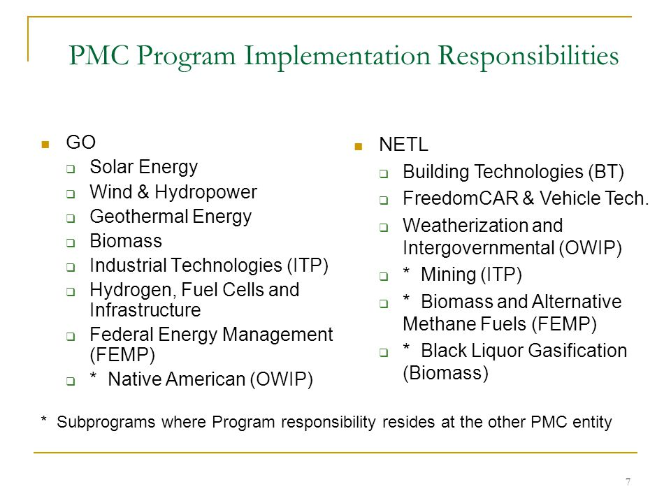 7 PMC Program Implementation Responsibilities GO Solar Energy Wind & Hydropower Geothermal Energy Biomass Industrial Technologies (ITP) Hydrogen, Fuel Cells and Infrastructure Federal Energy Management (FEMP) * Native American (OWIP) NETL Building Technologies (BT) FreedomCAR & Vehicle Tech.