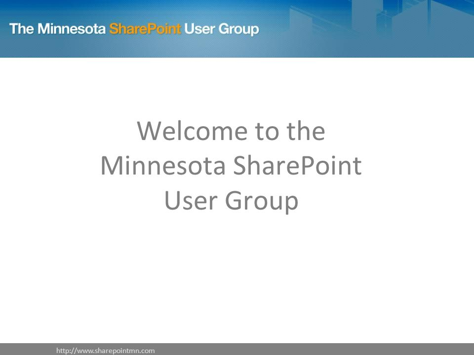 http://www.sharepointmn.com Welcome to the Minnesota SharePoint User Group