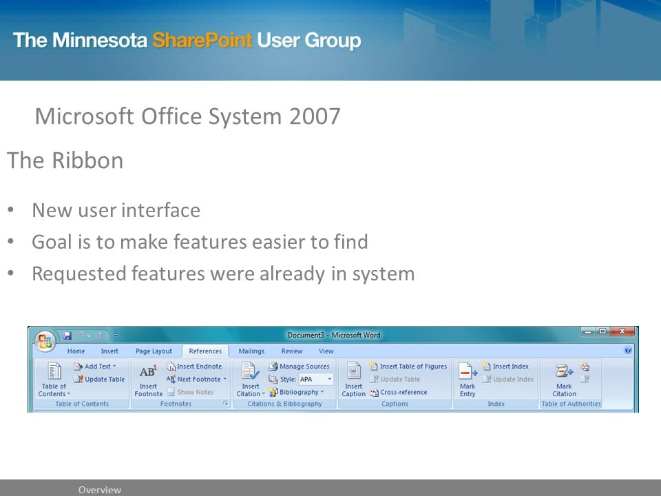 The Ribbon New user interface Goal is to make features easier to find Requested features were already in system Microsoft Office System 2007 Overview