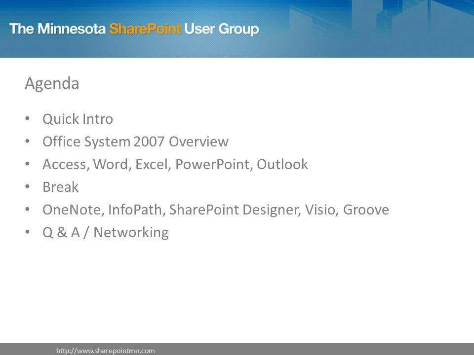 Agenda Quick Intro Office System 2007 Overview Access, Word, Excel, PowerPoint, Outlook Break OneNote, InfoPath, SharePoint Designer, Visio, Groove Q