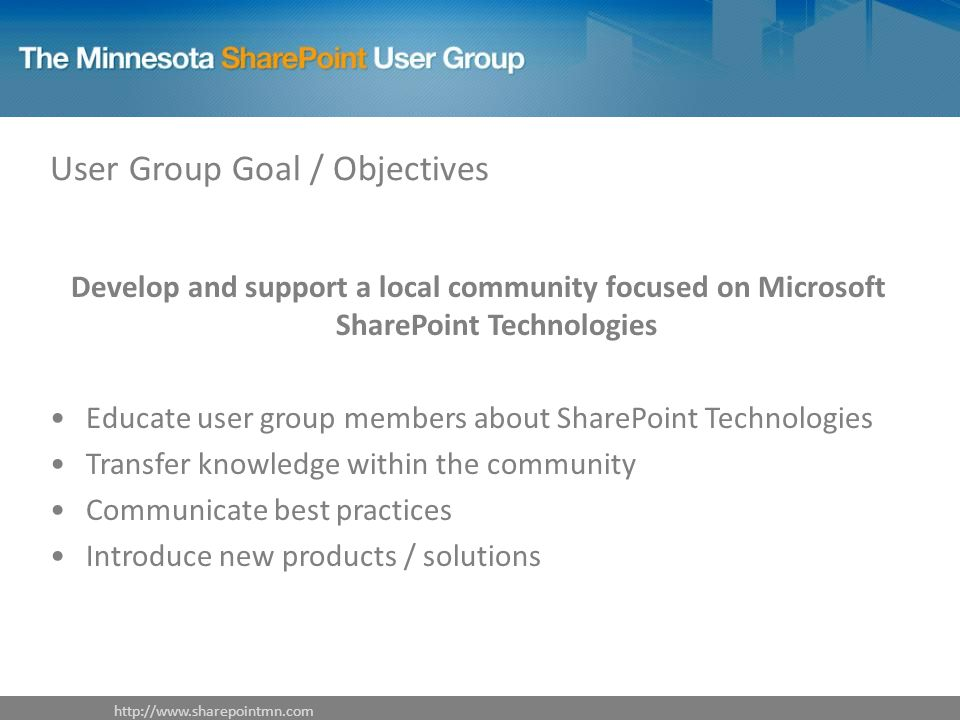 User Group Goal / Objectives Develop and support a local community focused on Microsoft SharePoint Technologies Educate user group members about Share