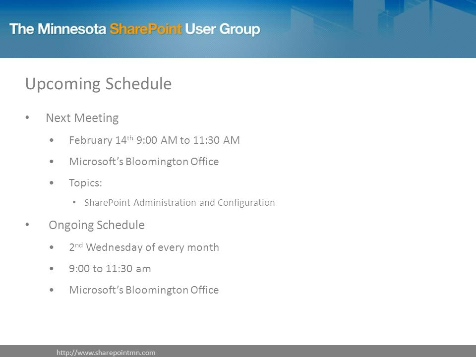 Upcoming Schedule Next Meeting February 14 th 9:00 AM to 11:30 AM Microsofts Bloomington Office Topics: SharePoint Administration and Configuration Ongoing Schedule 2 nd Wednesday of every month 9:00 to 11:30 am Microsofts Bloomington Office http://www.sharepointmn.com