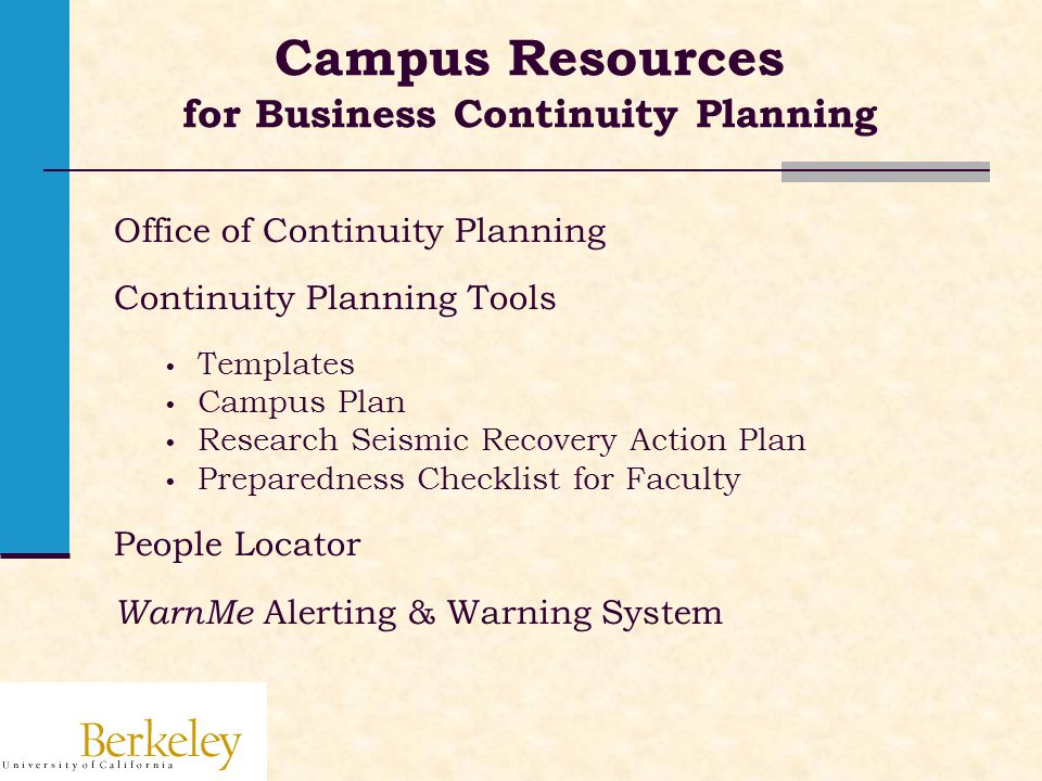 Campus Resources for Business Continuity Planning Office of Continuity Planning Continuity Planning Tools Templates Campus Plan Research Seismic Recovery Action Plan Preparedness Checklist for Faculty People Locator WarnMe Alerting & Warning System