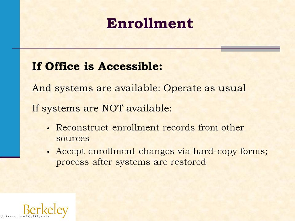 Enrollment If Office is Accessible: And systems are available: Operate as usual If systems are NOT available: Reconstruct enrollment records from other sources Accept enrollment changes via hard-copy forms; process after systems are restored