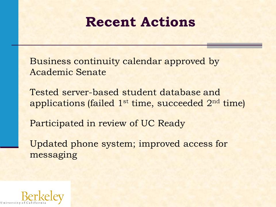 Recent Actions Business continuity calendar approved by Academic Senate Tested server-based student database and applications (failed 1 st time, succeeded 2 nd time) Participated in review of UC Ready Updated phone system; improved access for messaging