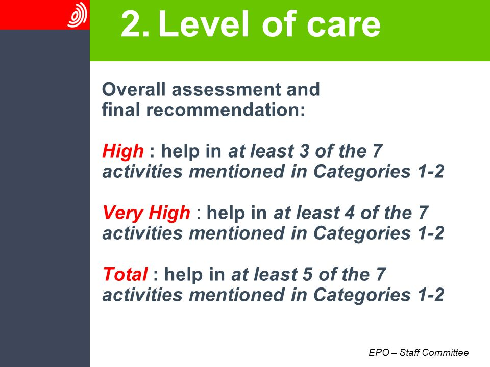 EPO – Staff Committee 2.Level of care Overall assessment and final recommendation: High : help in at least 3 of the 7 activities mentioned in Categories 1-2 Very High : help in at least 4 of the 7 activities mentioned in Categories 1-2 Total : help in at least 5 of the 7 activities mentioned in Categories 1-2